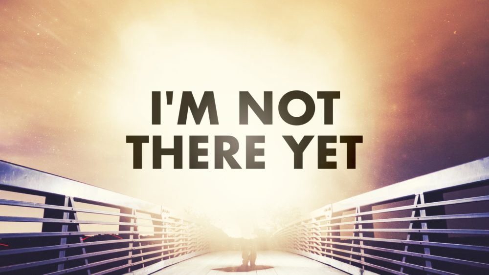 I\'m Not There Yet