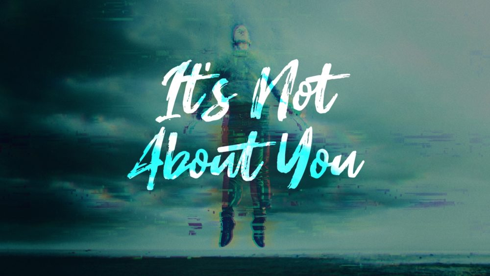It\'s Not About You